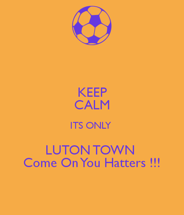 KEEP CALM ITS ONLY LUTON TOWN Come On You Hatters !!!.png